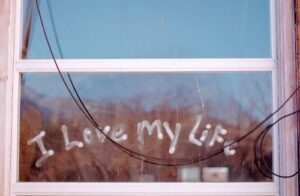 What are My Expectations of Life. Window with handwritten words  LOVE MY LIFE!
